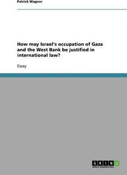 How May Israel's Occupation of Gaza and the West Bank Be Justified in International Law?