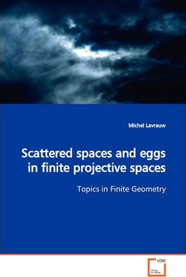Scattered Spaces and Eggs in Finite Projective Spaces Topics in Finite Geometry
