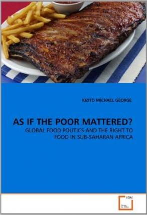 AS IF THE POOR MATTERED?  GLOBAL FOOD POLITICS AND THE RIGHT TO FOOD IN SUB-SAHARAN AFRICA