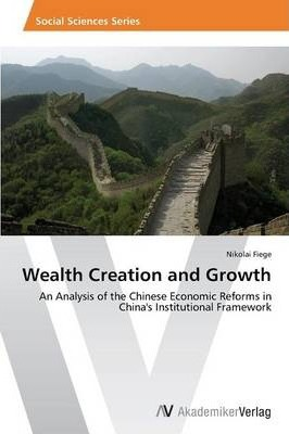 Wealth Creation and Growth  An Analysis of the Chinese Economic Reforms in China's Institutional Framework