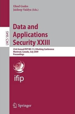 Data and Applications Security: XXIII: 23rd Annual IFIP WG 11.3 Working Conference, Montreal, Canada, July 12-15, 2009, Proceedings