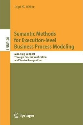 Semantic Methods for Execution-level Business Process Modeling: Modeling Support Through Process Verification and Service Composition