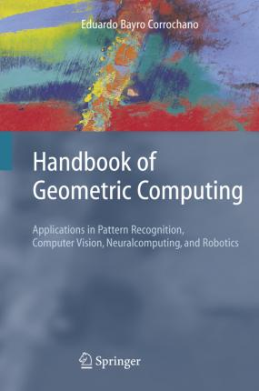 Handbook of Geometric Computing: Applications in Pattern Recognition, Computer Vision, Neuralcomputing, and Robotics