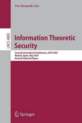 Information Theoretic Security: Second International Conference, ICITS 2007, Madrid, Spain, May 25-29, 2007, Revised Selected Papers