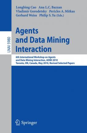 Agents and Data Mining Interaction: 6th International Workshop on Agents and Data Mining Interaction, ADMI 2010, Toronto, ON, Canada, May 11, 2010, Revised Selected Papers