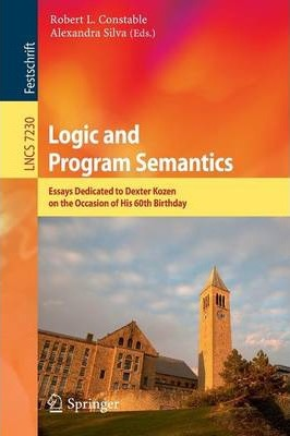 Logic and Program Semantics  Essays Dedicated to Dexter Kozen on the Occasion of His 60th Birthday