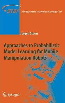 Approaches to Probabilistic Model Learning for Mobile Manipulation Robots