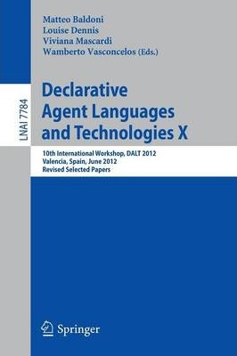 Declarative Agent Languages and Technologies: X: 10th International Workshop, DALT 2012, Valencia, Spain, June 4, 2012: Revised Selected Papers