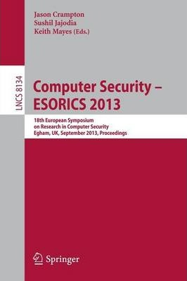 Computer Security -- ESORICS 2013  18th European Symposium on Research in Computer Security, Egham, UK, September 9-13, 2013, Proceedings