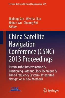 China Satellite Navigation Conference (CSNC) 2013 Proceedings: Precise Orbit Determination & Positioning * Atomic Clock Technique & Time-Frequency System * Integrated Navigation & New Methods