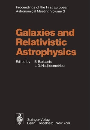 Galaxies and Relativistic Astrophysics: Proceedings of the First European Astronomical Meeting Athens, September 4-9, 1972, Volume 3