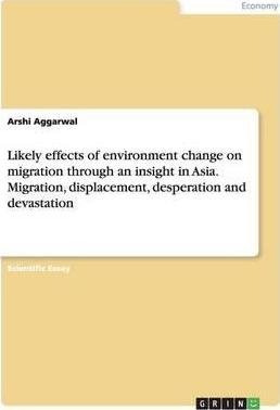 Likely effects of environment change on migration through an insight in Asia. Migration, displacement, desperation and devastation