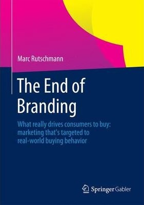 The End of Branding  What Really Drives Consumers to Buy Marketing That's Targeted to Real-World Buying Behavior