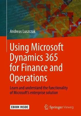 Using Microsoft Dynamics 365 for Finance and Operations : Learn and understand the functionality of Microsoft's enterprise solution