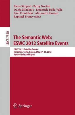 The Semantic Web: ESWC 2012 Satellite Events: ESWC 2012 Satellite Events, Heraklion, Crete, Greece, May 27-31, 2012. Revised Selected Papers