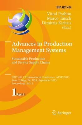 Advances in Production Management Systems. Sustainable Production and Service Supply Chains: IFIP WG 5.7 International Conference, APMS 2013, State College, PA, USA, September 9-12, 2013, Proceedings, Part I