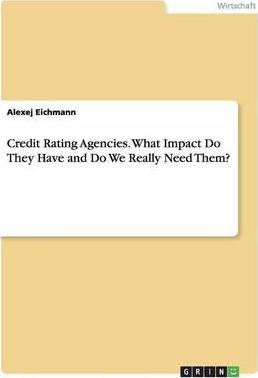 Credit Rating Agencies. What Impact Do They Have and Do We Really Need Them?