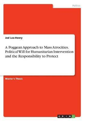 A Poggean Approach to Mass Atrocities. Political Will for Humanitarian Intervention and the Responsibility to Protect