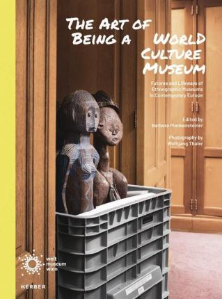The Art of Being a World Culture Museum  Futures and Lifeways of Ethnographic Musuems in Contemporary Europe