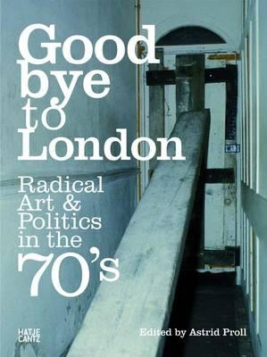 Goodbye to London: Radical Art and Politics in the Seventies