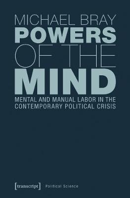 Powers of the Mind : Mental and Manual Labor in the Contemporary Political Crisis