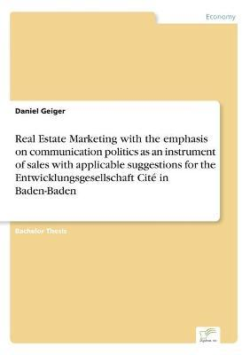 Real Estate Marketing with the emphasis on communication politics as an instrument of sales with applicable suggestions for the Entwicklungsgesellschaft Cite in Baden-Baden