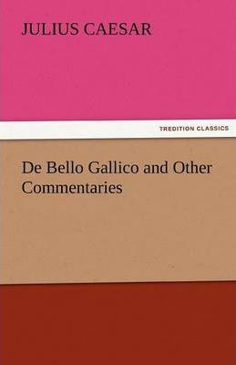 De Bello Gallico And Other Commentaries Julius Caesar