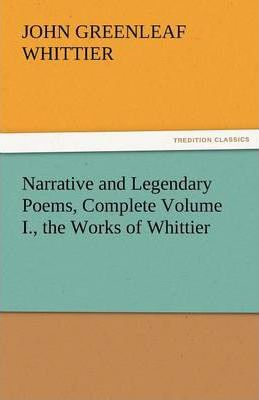Narrative and Legendary Poems, Complete Volume I., the Works of Whittier Cover Image
