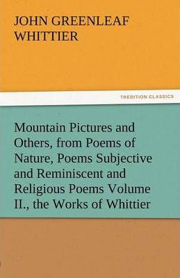 Mountain Pictures and Others, from Poems of Nature, Poems Subjective and Reminiscent and Religious Poems Volume II., the Works of Whittier Cover Image
