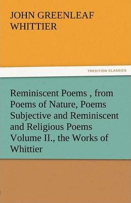 Reminiscent Poems, from Poems of Nature, Poems Subjective and Reminiscent and Religious Poems Volume II., the Works of Whittier Cover Image