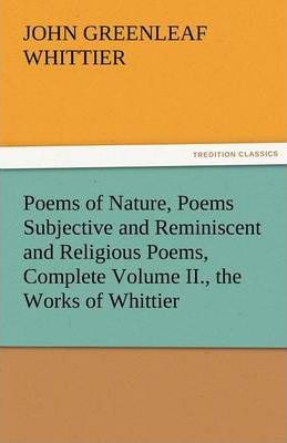 Poems of Nature, Poems Subjective and Reminiscent and Religious Poems, Complete Volume II., the Works of Whittier Cover Image