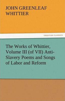 The Works of Whittier, Volume III (of VII) Anti-Slavery Poems and Songs of Labor and Reform Cover Image