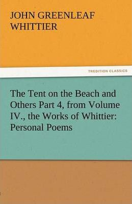 The Tent on the Beach and Others Part 4, from Volume IV., the Works of Whittier  Personal Poems