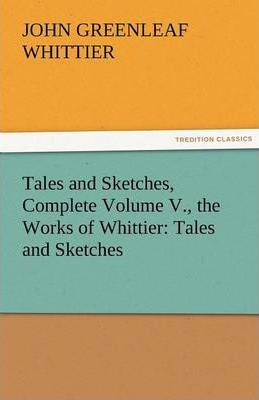 Tales and Sketches, Complete Volume V., the Works of Whittier Cover Image