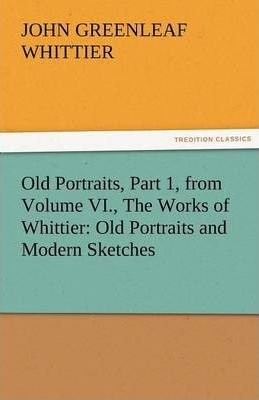 Old Portraits, Part 1, from Volume VI., the Works of Whittier Cover Image