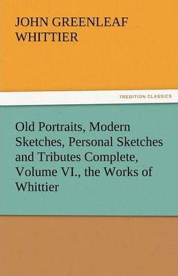 Old Portraits, Modern Sketches, Personal Sketches and Tributes Complete, Volume VI., the Works of Whittier Cover Image