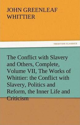The Conflict with Slavery and Others, Complete, Volume VII, the Works of Whittier Cover Image