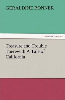 Treasure and Trouble Therewith a Tale of California Cover Image