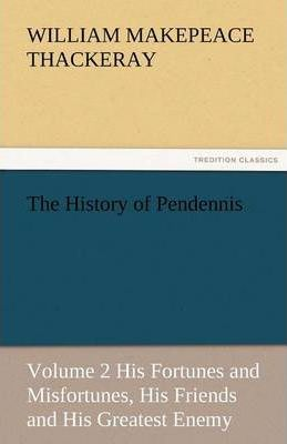 The History of Pendennis, Volume 2 His Fortunes and Misfortunes, His Friends and His Greatest Enemy Cover Image