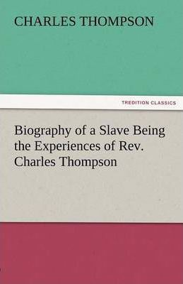 Biography of a Slave Being the Experiences of Rev. Charles Thompson Cover Image