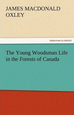 The Young Woodsman Life in the Forests of Canada Cover Image