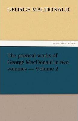 The Poetical Works of George MacDonald in Two Volumes - Volume 2 Cover Image