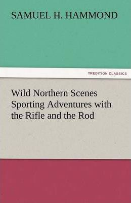 Wild Northern Scenes Sporting Adventures with the Rifle and the Rod Cover Image