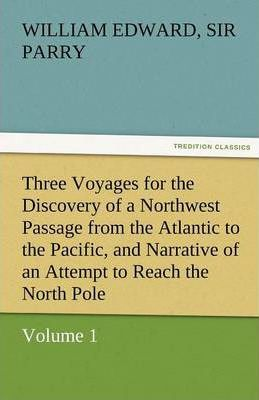 Three Voyages for the Discovery of a Northwest Passage from the Atlantic to the Pacific, and Narrative of an Attempt to Reach the North Pole, Volume 1 Cover Image