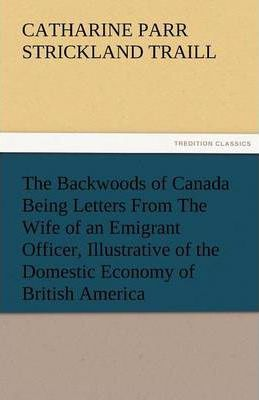 The Backwoods of Canada Being Letters from the Wife of an Emigrant Officer, Illustrative of the Domestic Economy of British America Cover Image
