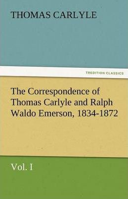 The Correspondence of Thomas Carlyle and Ralph Waldo Emerson, 1834-1872, Vol. I Cover Image