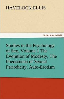 Studies in the Psychology of Sex, Volume 1 the Evolution of Modesty, the Phenomena of Sexual Periodicity, Auto-Erotism Cover Image