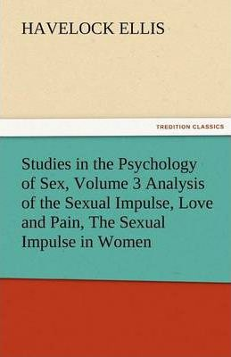 Studies in the Psychology of Sex, Volume 3 Analysis of the Sexual Impulse, Love and Pain, the Sexual Impulse in Women Cover Image