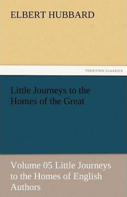 Little Journeys to the Homes of the Great - Volume 05 Little Journeys to the Homes of English Authors Cover Image
