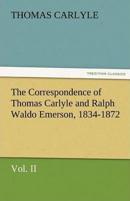 The Correspondence of Thomas Carlyle and Ralph Waldo Emerson, 1834-1872, Vol II. Cover Image